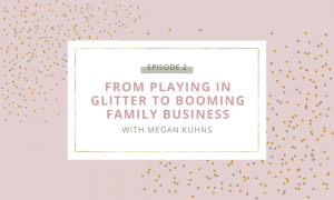 From playing in glitter to booming family business with Megan Kuhns | Podcast episode 2