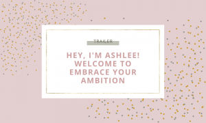 Hey I'm Ashlee. Welcome to the Embrace Your Ambition Podcast