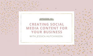 Creating Social Media Content For Your Business with Jessica Hutchinson