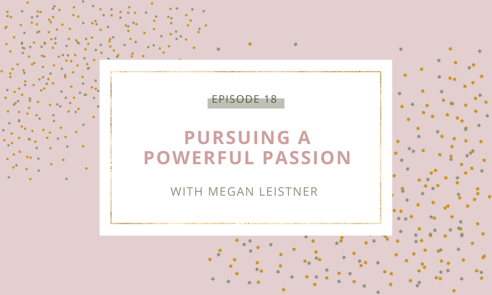 Pursuing a Powerful Passion with Megan Leistner
