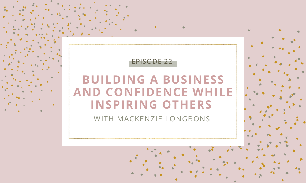 Building a Business and Confidence While Inspiring Others with Mackenzie Longbons