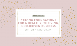 Strong Foundations For a Healthy, Thriving, God-driven Business with Stephanie Ferrara