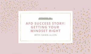 AFD Success Story | Getting Your Mindset Right with Dawn Allen
