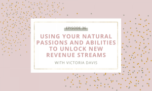Using Your Natural Passions and Abilities to Unlock New Revenue Streams with Victoria Davis