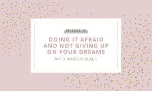 Doing it Afraid and Not Giving Up on Your Dreams with Marcus Black