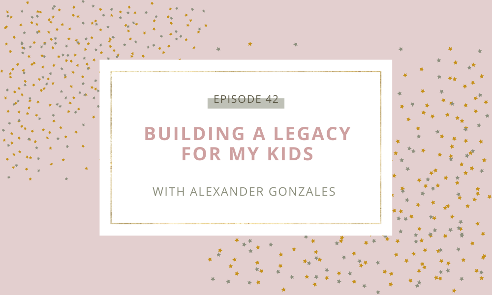 Building a Legacy For My Kids with Alexander Gonzales Episode 42