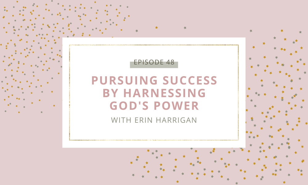 Pursuing Success by Harnessing God's Power with Erin Harrigan